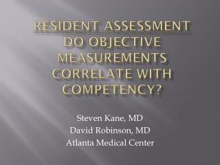 Resident Assessment Do OBJECTIVE MEASUREMENTS correlate with competency?
