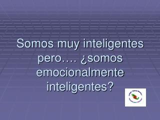 Somos muy inteligentes pero…. ¿somos emocionalmente inteligentes?