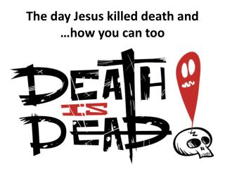 The  day Jesus killed death  and … how  you can  too