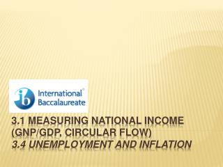 3.1 Measuring national income  (GNP/GDP, circular flow) 3.4 Unemployment and inflation