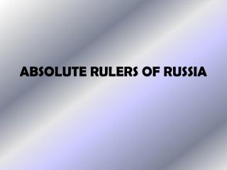ABSOLUTE RULERS OF RUSSIA