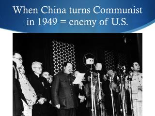 When China turns Communist in 1949 = enemy of U.S.