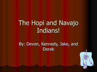 The Hopi and Navajo Indians!