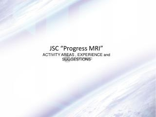 "JSC ""Progress MRI"" ACTIVITY AREAS , EXPERIENCE and SUGGESTIONS"