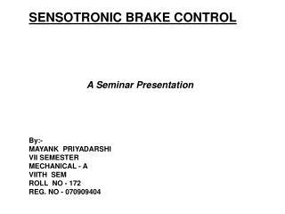 SENSOTRONIC BRAKE CONTROL A Seminar Presentation  By:- MAYANK  PRIYADARSHI VII SEMESTER