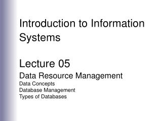 Introduction to Information Systems Lecture 05 Data Resource Management Data Concepts Database Management Types of Datab