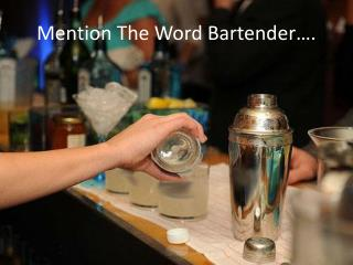Mention The Word Bartender….