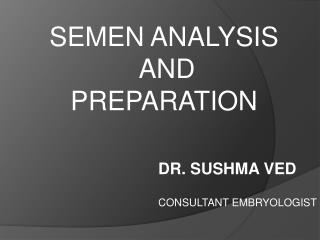SEMEN ANALYSIS  AND  PREPARATION  DR. SUSHMA VED CONSULTANT EMBRYOLOGIST