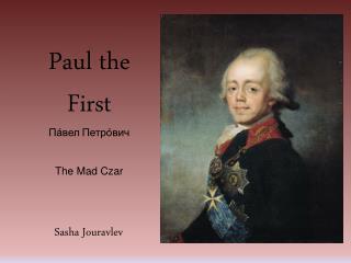 Paul the First Па́вел Петро́вич The Mad Czar