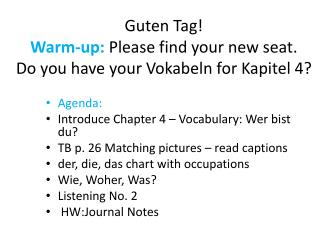 Guten  Tag! Warm-up: Please find your new seat. Do you have your  Vokabeln  for  Kapitel  4?