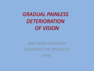 GRADUAL PAINLESS DETERIORATION   OF VISION