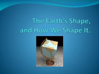 The Earth's Shape,  and How We Shape It.