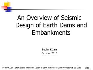 An Overview of Seismic Design of Earth Dams and Embankments  Sudhir K Jain October 2013