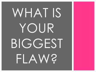 What is your biggest flaw?
