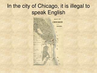 In the city of Chicago, it is illegal to speak English