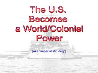 The U.S.  Becomes  a World/Colonial Power