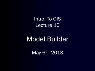 Intro. To GIS Lecture  10 Model Builder May  6 th , 2013