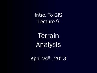 Intro. To GIS Lecture 9 Terrain Analysis April 24 th ,  2013