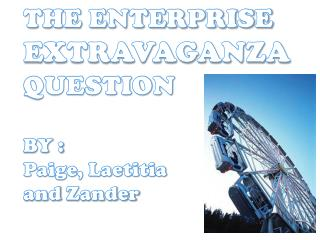 THE ENTERPRISE  EXTRAVAGANZA QUESTION BY : Paige, Laetitia  and  Zander