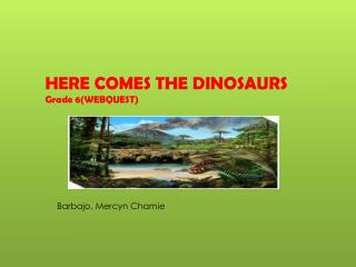 HERE COMES THE DINOSAURS Grade 6(WEBQUEST)