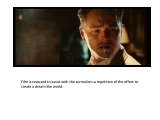 Film is reversed to assist with the surrealism-a repetition of the effect to