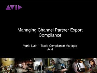 Managing Channel Partner Export Compliance Marla Lyon – Trade Compliance Manager Avid