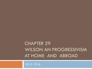 Chapter 29 Wilson an Progressivism  at Home  and  abroad