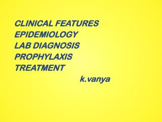 CLINICAL FEATURES EPIDEMIOLOGY LAB DIAGNOSIS PROPHYLAXIS TREATMENT          k.vanya