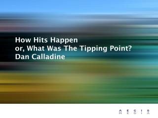 How Hits Happen or, What Was The Tipping Point? Dan Calladine