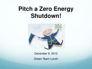 Pitch a Zero Energy  Shutdown!