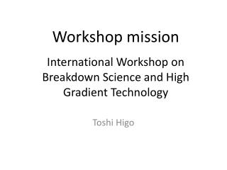 Workshop mission International Workshop on Breakdown Science and High Gradient Technology