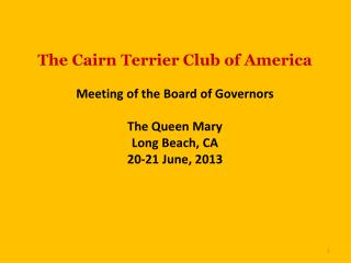 The Cairn Terrier Club of America Meeting of the Board of Governors The Queen Mary Long Beach, CA