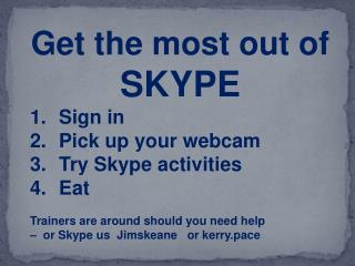 Get the most out of  SKYPE Sign in Pick up your webcam Try Skype activities Eat