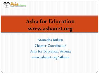Anuradha Bulusu Chapter Coordinator Asha for Education, Atlanta www.ashanet.org/atlanta