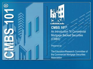 CMBS 101 ® An Introduction To Commercial Mortgage Backed Securities (CMBS) Prepared by