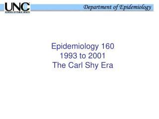 Epidemiology 160 1993 to 2001 The Carl Shy Era