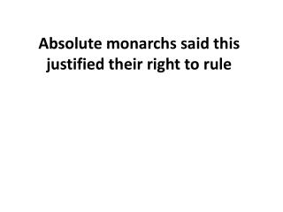 Absolute monarchs said this justified their right to rule