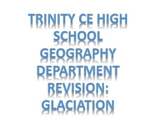 Trinity CE High School Geography Department revision: Glaciation