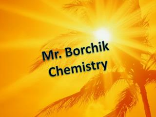 Mr.  Borchik Chemistry