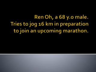 Ren  Oh, a 68  y.o  male.  Tries to jog 16 km in preparation to join an upcoming marathon.