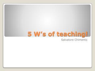 5 W's of teaching!