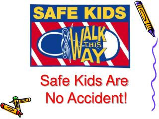 Safe Kids Are   No Accident!