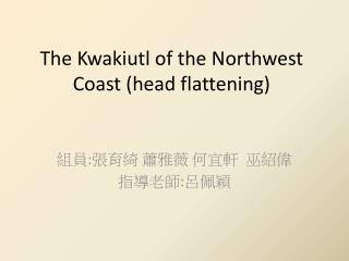 The Kwakiutl of the Northwest Coast (head flattening)