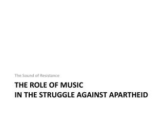 The Role of  Music  in the struggle against apartheid