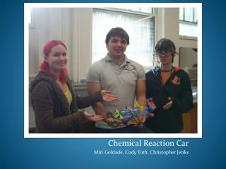 Chemical Reaction Car Miri Goldade, Cody Toth, Christopher Jenks