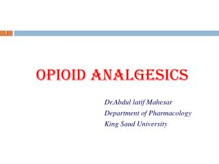 OPIOID ANALGESICS Dr.Abdul latif Mahesar 					Department of Pharmacology 					King Saud University