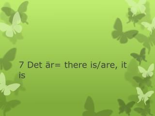 7 Det är=  there  is/ are , it is