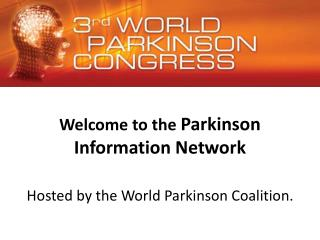 Welcome to the  Parkinson Information Network Hosted by the World Parkinson Coalition.