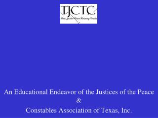 An Educational Endeavor of the Justices of the Peace &  Constables Association of Texas, Inc.