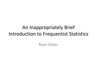An Inappropriately Brief Introduction to  Frequentist  Statistics